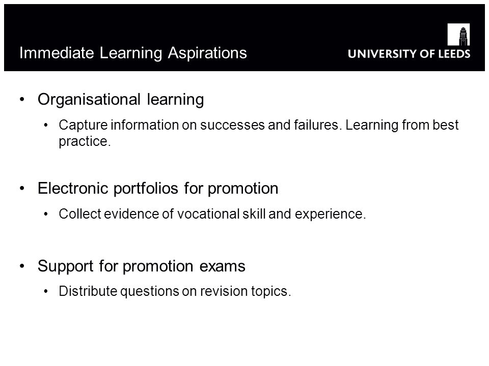 Immediate Learning Aspirations Organisational learning Capture information on successes and failures. Learning from best practice. Electronic portfoli