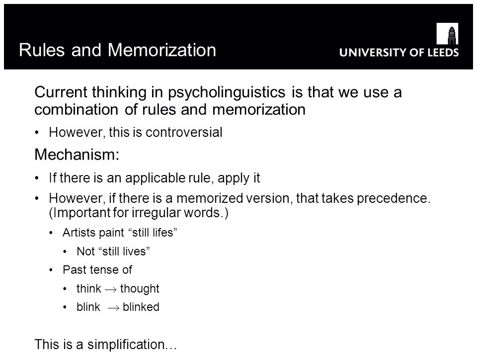 Rules and Memorization Current thinking in psycholinguistics is that we use a combination of rules and memorization However, this is controversial Mechanism: If there is an applicable rule, apply it However, if there is a memorized version, that takes precedence.