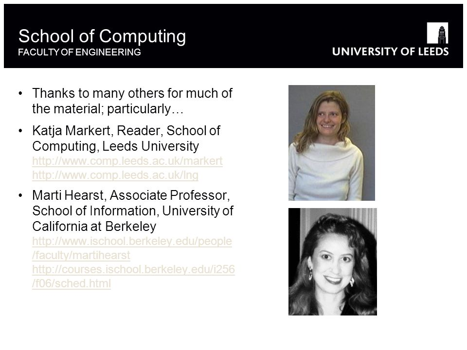 Thanks to many others for much of the material; particularly… Katja Markert, Reader, School of Computing, Leeds University http://www.comp.leeds.ac.uk/markert http://www.comp.leeds.ac.uk/lng http://www.comp.leeds.ac.uk/markert http://www.comp.leeds.ac.uk/lng Marti Hearst, Associate Professor, School of Information, University of California at Berkeley http://www.ischool.berkeley.edu/people /faculty/martihearst http://courses.ischool.berkeley.edu/i256 /f06/sched.html http://www.ischool.berkeley.edu/people /faculty/martihearst http://courses.ischool.berkeley.edu/i256 /f06/sched.html School of Computing FACULTY OF ENGINEERING