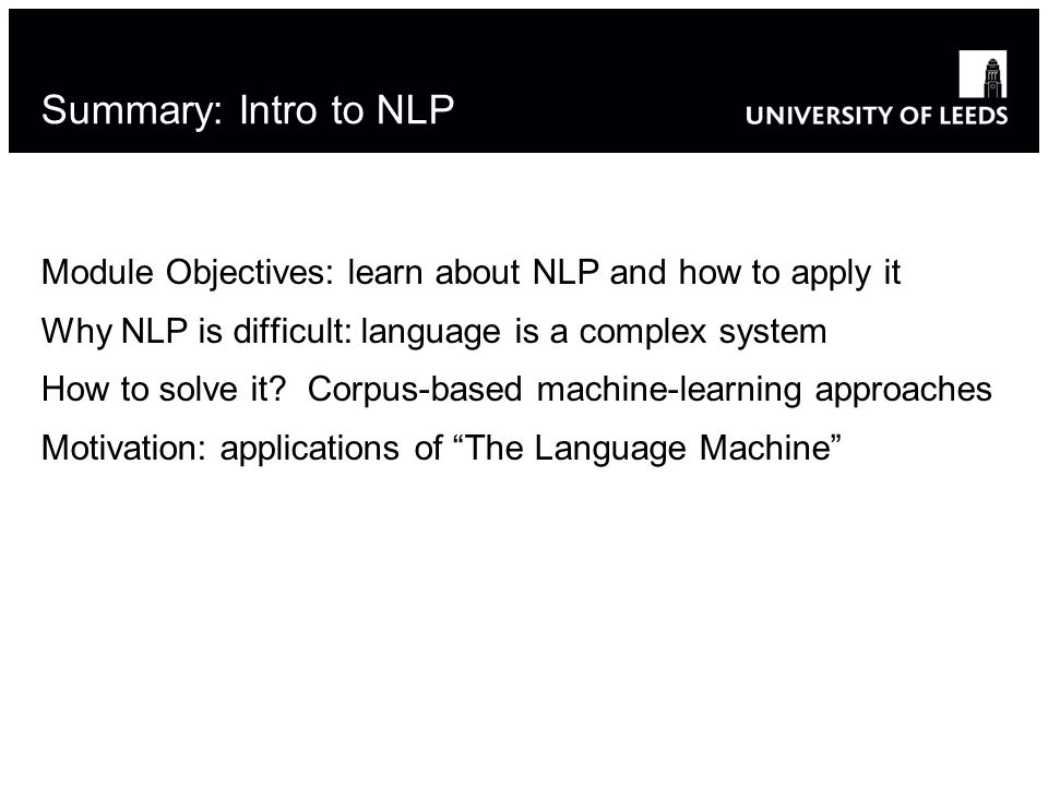 Summary: Intro to NLP Module Objectives: learn about NLP and how to apply it Why NLP is difficult: language is a complex system How to solve it.