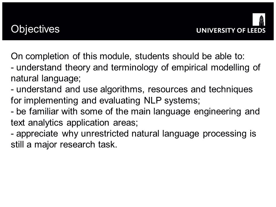 Objectives On completion of this module, students should be able to: - understand theory and terminology of empirical modelling of natural language; - understand and use algorithms, resources and techniques for implementing and evaluating NLP systems; - be familiar with some of the main language engineering and text analytics application areas; - appreciate why unrestricted natural language processing is still a major research task.