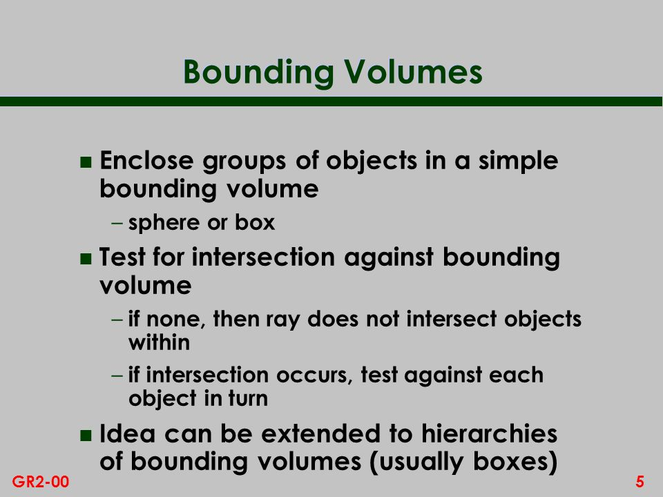 5GR2-00 Bounding Volumes n Enclose groups of objects in a simple bounding volume – sphere or box n Test for intersection against bounding volume – if