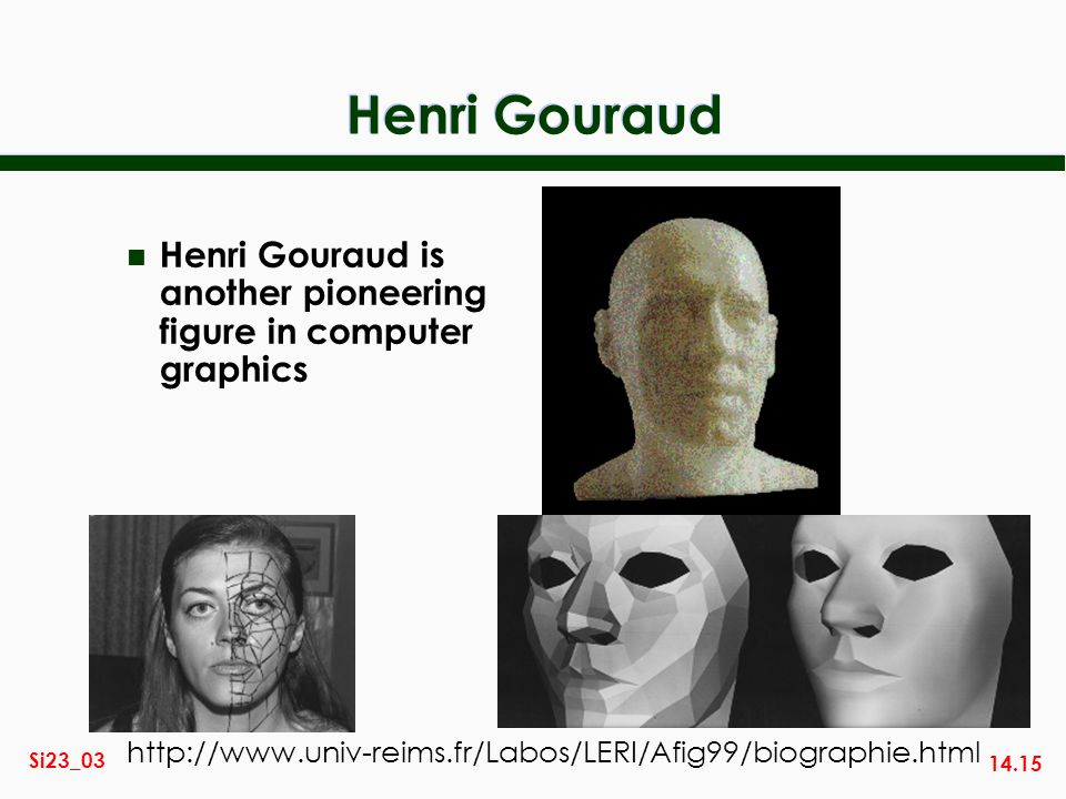 14.15 Si23_03 Henri Gouraud n Henri Gouraud is another pioneering figure in computer graphics http://www.univ-reims.fr/Labos/LERI/Afig99/biographie.ht