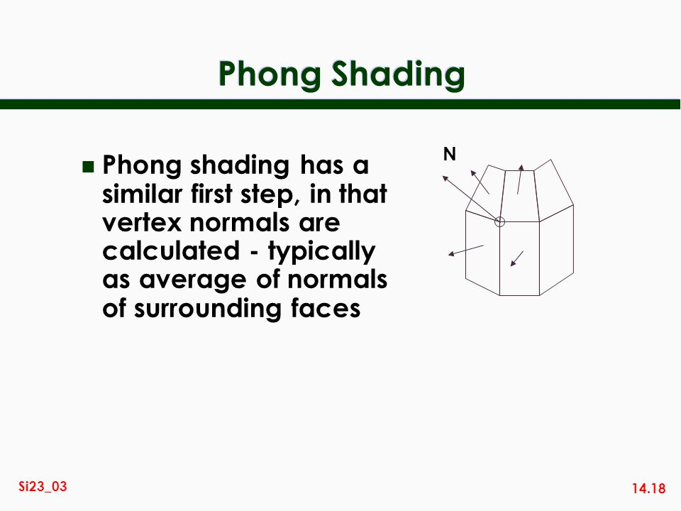 14.18 Si23_03 Phong Shading n Phong shading has a similar first step, in that vertex normals are calculated - typically as average of normals of surro