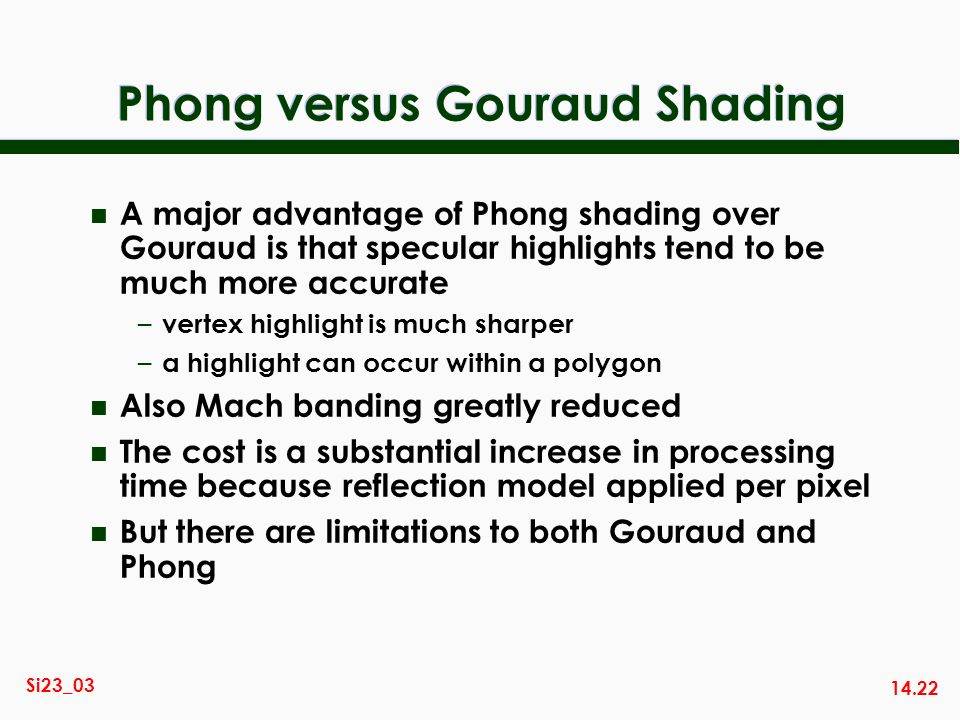14.22 Si23_03 Phong versus Gouraud Shading n A major advantage of Phong shading over Gouraud is that specular highlights tend to be much more accurate
