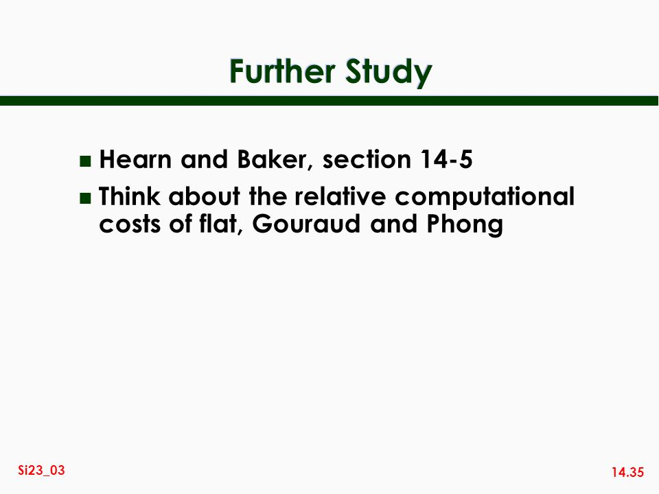 14.35 Si23_03 Further Study n Hearn and Baker, section 14-5 n Think about the relative computational costs of flat, Gouraud and Phong