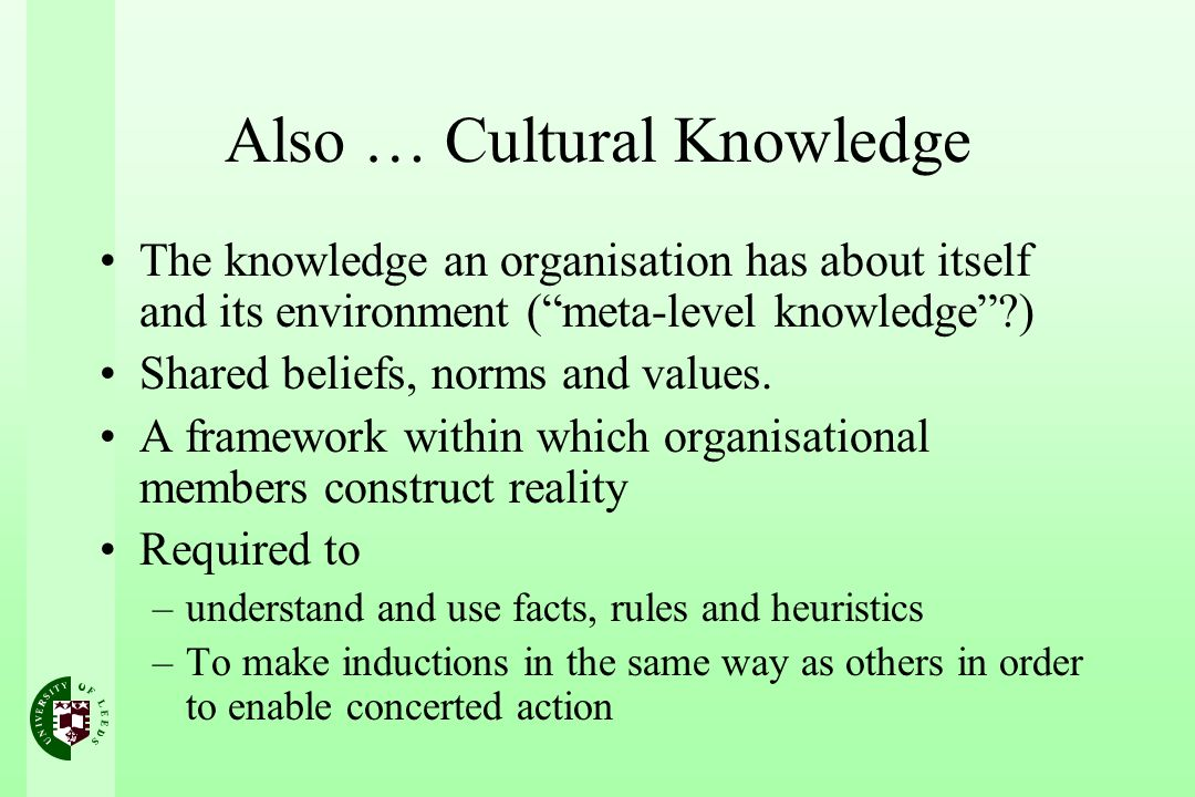 Also … Cultural Knowledge The knowledge an organisation has about itself and its environment (meta-level knowledge?) Shared beliefs, norms and values.