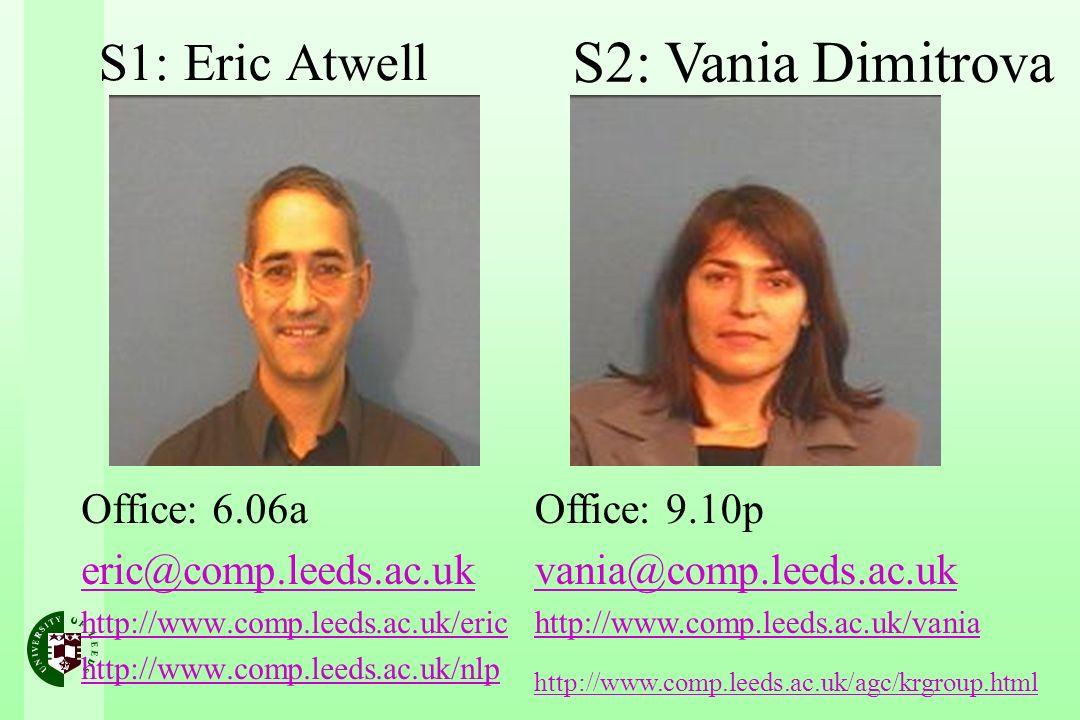 S1: Eric Atwell Office: 6.06a eric@comp.leeds.ac.uk http://www.comp.leeds.ac.uk/eric http://www.comp.leeds.ac.uk/nlp S2: Vania Dimitrova Office: 9.10p vania@comp.leeds.ac.uk http://www.comp.leeds.ac.uk/vania http://www.comp.leeds.ac.uk/agc/krgroup.html