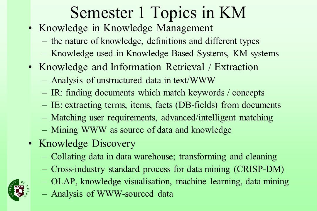 Semester 1 Topics in KM Knowledge in Knowledge Management –the nature of knowledge, definitions and different types –Knowledge used in Knowledge Based Systems, KM systems Knowledge and Information Retrieval / Extraction –Analysis of unstructured data in text/WWW –IR: finding documents which match keywords / concepts –IE: extracting terms, items, facts (DB-fields) from documents –Matching user requirements, advanced/intelligent matching –Mining WWW as source of data and knowledge Knowledge Discovery –Collating data in data warehouse; transforming and cleaning –Cross-industry standard process for data mining (CRISP-DM) –OLAP, knowledge visualisation, machine learning, data mining –Analysis of WWW-sourced data