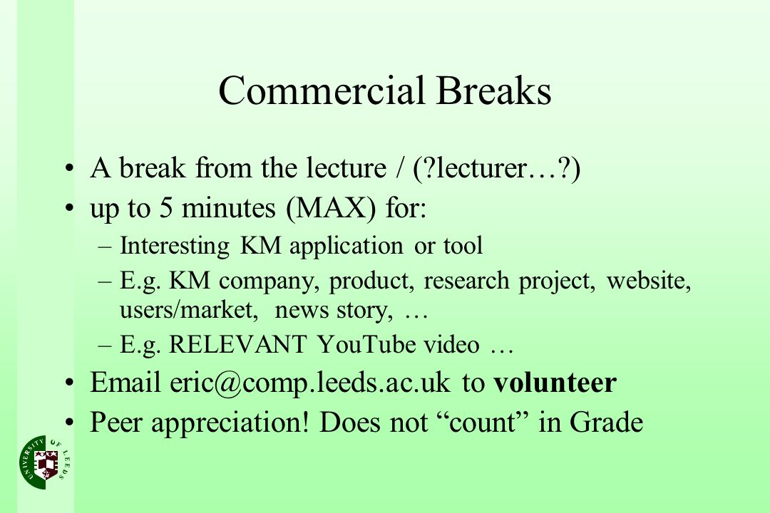 Commercial Breaks A break from the lecture / (?lecturer…?) up to 5 minutes (MAX) for: –Interesting KM application or tool –E.g.