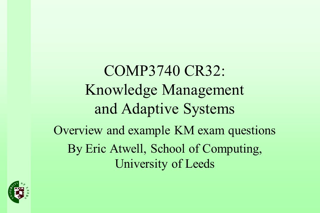 COMP3740 CR32: Knowledge Management and Adaptive Systems Overview and example KM exam questions By Eric Atwell, School of Computing, University of Leeds