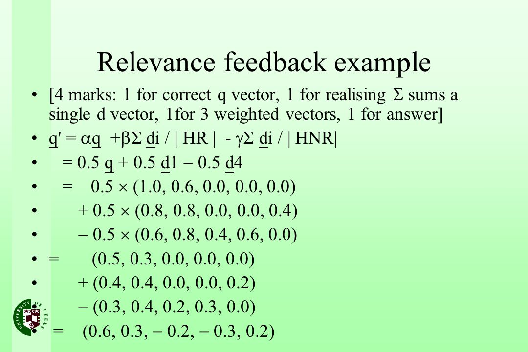 Relevance feedback example [4 marks: 1 for correct q vector, 1 for realising sums a single d vector, 1for 3 weighted vectors, 1 for answer] q = q + di / | HR | - di / | HNR| = 0.5 q + 0.5 d1 0.5 d4 = 0.5 (1.0, 0.6, 0.0, 0.0, 0.0) + 0.5 (0.8, 0.8, 0.0, 0.0, 0.4) 0.5 (0.6, 0.8, 0.4, 0.6, 0.0) = (0.5, 0.3, 0.0, 0.0, 0.0) + (0.4, 0.4, 0.0, 0.0, 0.2) (0.3, 0.4, 0.2, 0.3, 0.0) = (0.6, 0.3, 0.2, 0.3, 0.2)