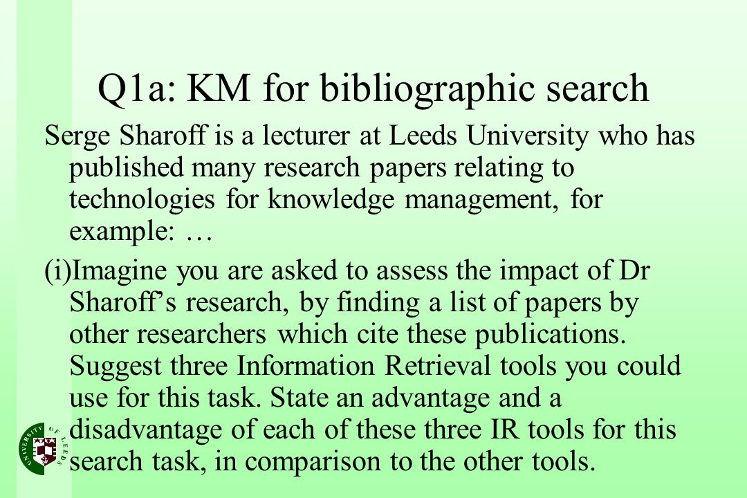 Q1a: KM for bibliographic search Serge Sharoff is a lecturer at Leeds University who has published many research papers relating to technologies for knowledge management, for example: … (i)Imagine you are asked to assess the impact of Dr Sharoffs research, by finding a list of papers by other researchers which cite these publications.