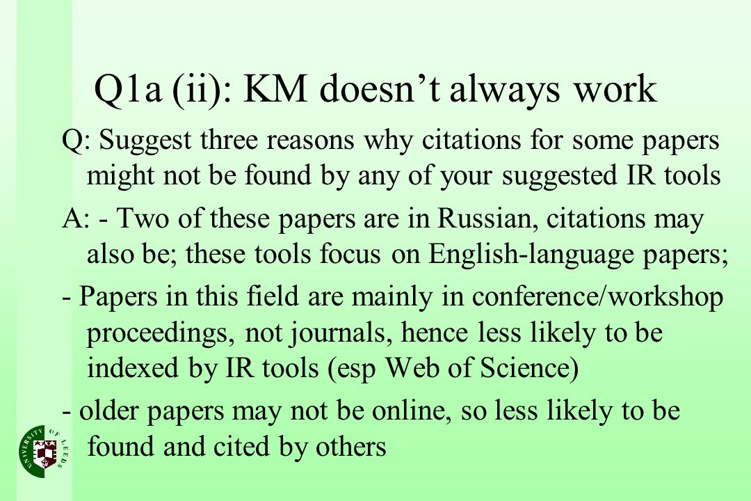 Q1a (ii): KM doesnt always work Q: Suggest three reasons why citations for some papers might not be found by any of your suggested IR tools A: - Two of these papers are in Russian, citations may also be; these tools focus on English-language papers; - Papers in this field are mainly in conference/workshop proceedings, not journals, hence less likely to be indexed by IR tools (esp Web of Science) - older papers may not be online, so less likely to be found and cited by others