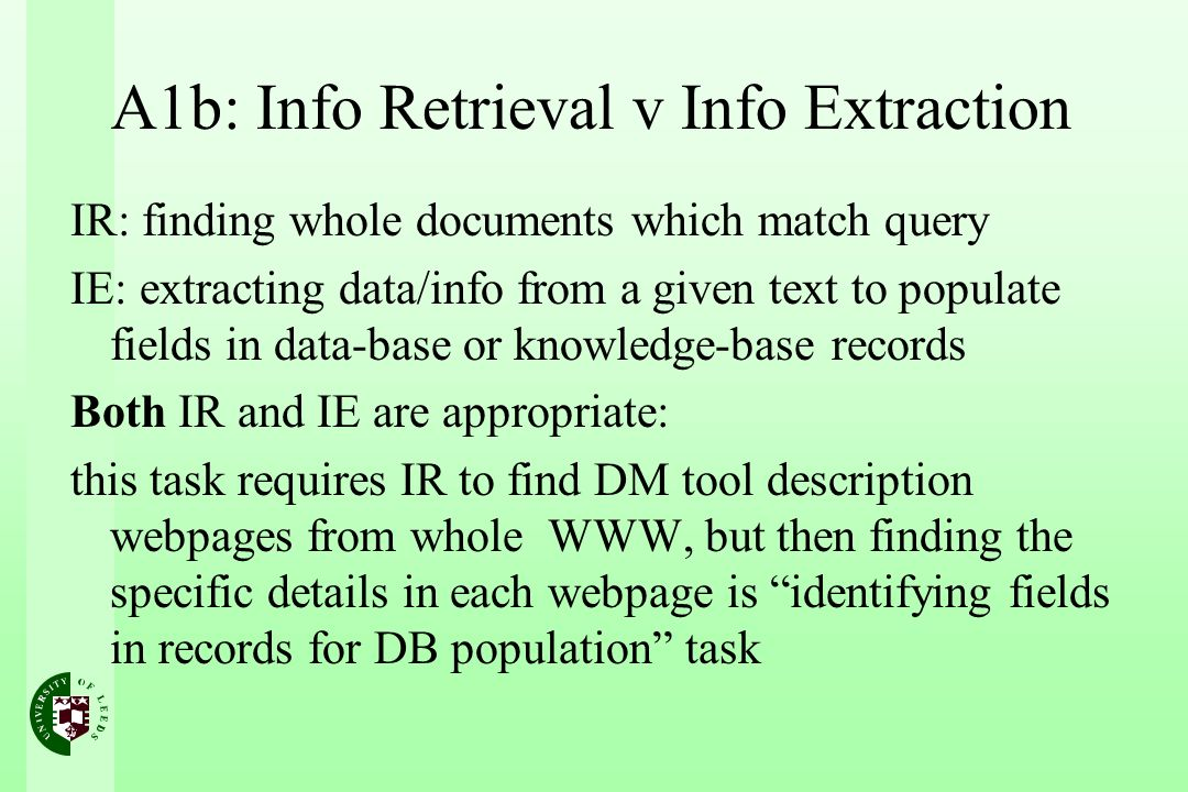 A1b: Info Retrieval v Info Extraction IR: finding whole documents which match query IE: extracting data/info from a given text to populate fields in data-base or knowledge-base records Both IR and IE are appropriate: this task requires IR to find DM tool description webpages from whole WWW, but then finding the specific details in each webpage is identifying fields in records for DB population task