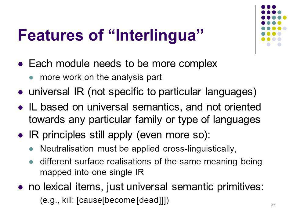 36 Features of Interlingua Each module needs to be more complex more work on the analysis part universal IR (not specific to particular languages) IL based on universal semantics, and not oriented towards any particular family or type of languages IR principles still apply (even more so): Neutralisation must be applied cross-linguistically, different surface realisations of the same meaning being mapped into one single IR no lexical items, just universal semantic primitives: (e.g., kill: [cause[become [dead]]])