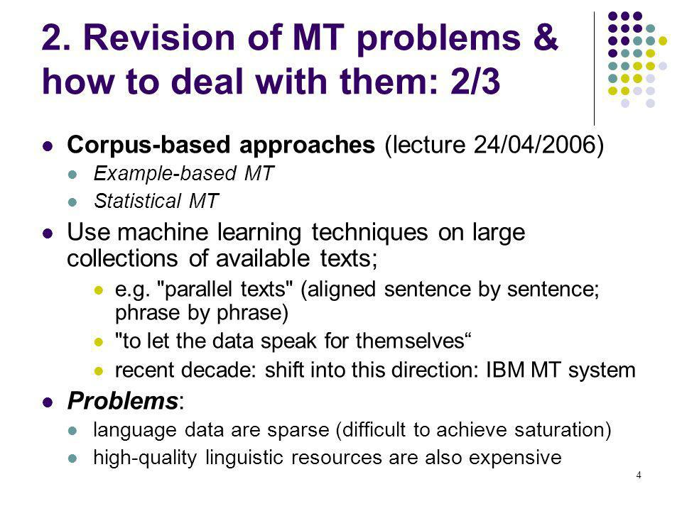 4 2. Revision of MT problems & how to deal with them: 2/3 Corpus-based approaches (lecture 24/04/2006) Example-based MT Statistical MT Use machine lea