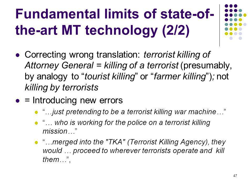 47 Fundamental limits of state-of- the-art MT technology (2/2) Correcting wrong translation: terrorist killing of Attorney General = killing of a terrorist (presumably, by analogy to tourist killing or farmer killing); not killing by terrorists = Introducing new errors …just pretending to be a terrorist killing war machine… … who is working for the police on a terrorist killing mission… …merged into the TKA (Terrorist Killing Agency), they would … proceed to wherever terrorists operate and kill them…,