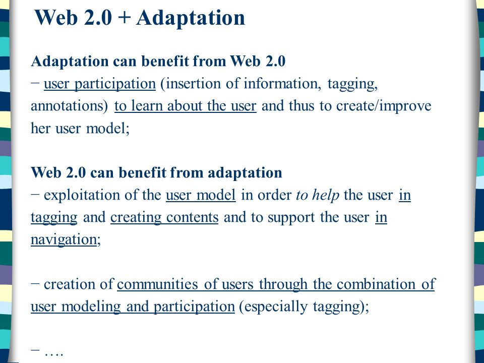 Web 2.0 + Adaptation Adaptation can benefit from Web 2.0 user participation (insertion of information, tagging, annotations) to learn about the user and thus to create/improve her user model; Web 2.0 can benefit from adaptation exploitation of the user model in order to help the user in tagging and creating contents and to support the user in navigation; creation of communities of users through the combination of user modeling and participation (especially tagging); ….
