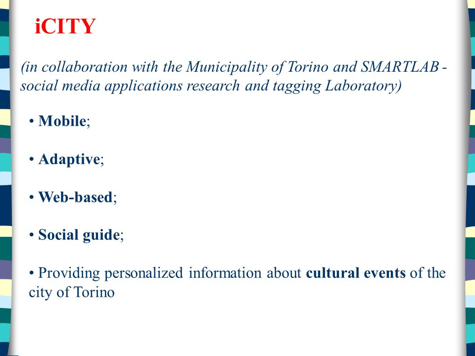 iCITY (in collaboration with the Municipality of Torino and SMARTLAB - social media applications research and tagging Laboratory) Mobile; Adaptive; Web-based; Social guide; Providing personalized information about cultural events of the city of Torino