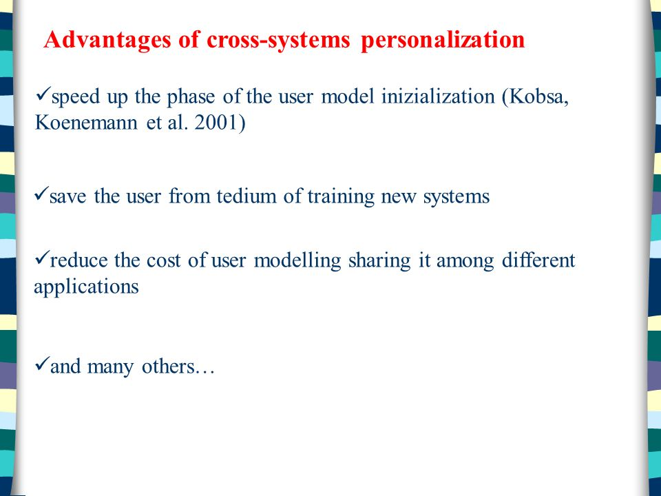 Advantages of cross-systems personalization speed up the phase of the user model inizialization (Kobsa, Koenemann et al.