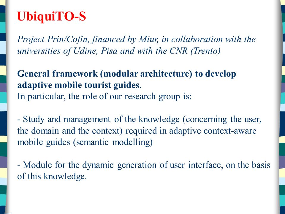UbiquiTO-S Project Prin/Cofin, financed by Miur, in collaboration with the universities of Udine, Pisa and with the CNR (Trento) General framework (modular architecture) to develop adaptive mobile tourist guides.