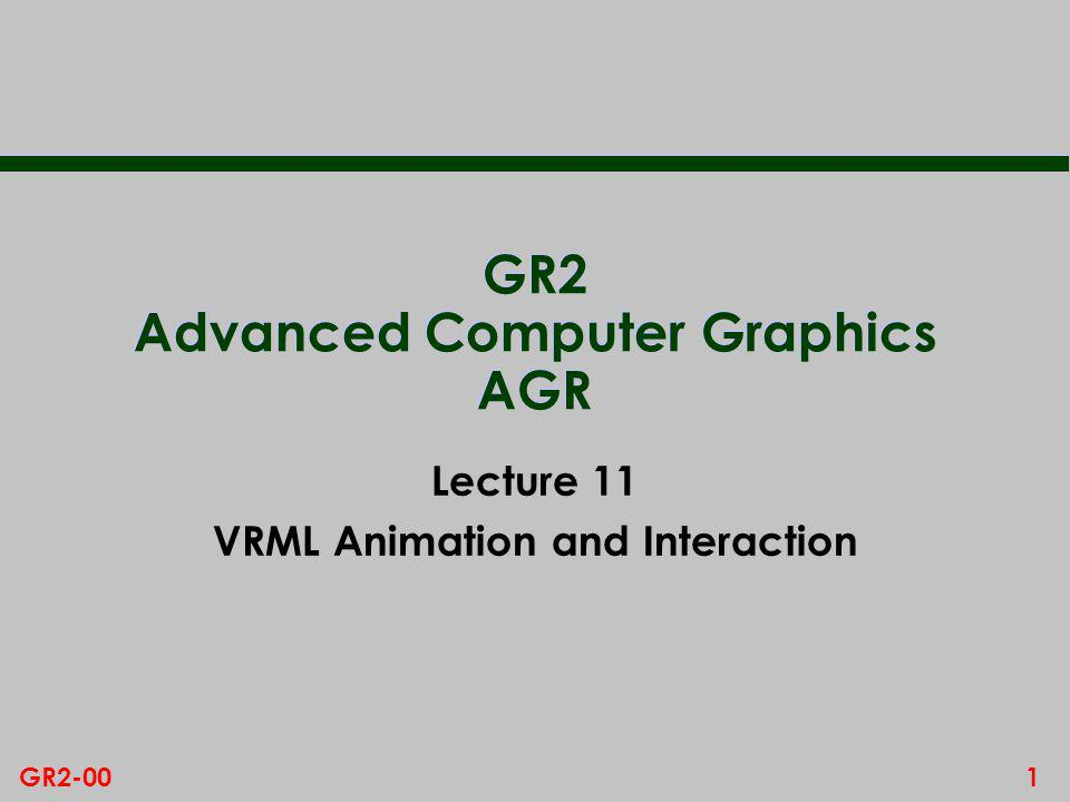 1GR2-00 GR2 Advanced Computer Graphics AGR Lecture 11 VRML Animation and Interaction