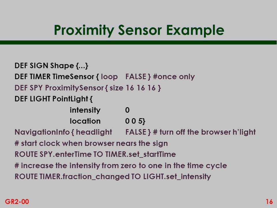 16GR2-00 Proximity Sensor Example DEF SIGN Shape {...} DEF TIMER TimeSensor { loopFALSE }#once only DEF SPY ProximitySensor { size 16 16 16 } DEF LIGHT PointLight { intensity0 location0 0 5} NavigationInfo { headlightFALSE } # turn off the browser hlight # start clock when browser nears the sign ROUTE SPY.enterTime TO TIMER.set_startTime # increase the intensity from zero to one in the time cycle ROUTE TIMER.fraction_changed TO LIGHT.set_intensity