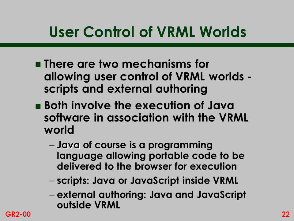 22GR2-00 User Control of VRML Worlds n There are two mechanisms for allowing user control of VRML worlds - scripts and external authoring n Both involve the execution of Java software in association with the VRML world – Java – Java of course is a programming language allowing portable code to be delivered to the browser for execution – scripts: Java or JavaScript inside VRML – external authoring: Java and JavaScript outside VRML