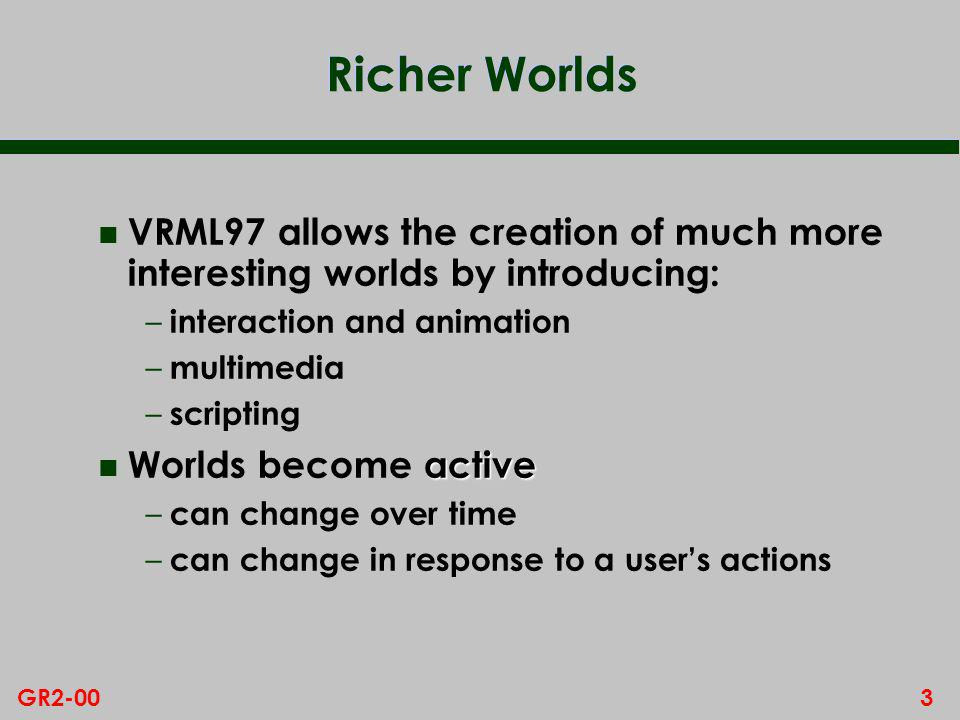 3GR2-00 Richer Worlds n VRML97 allows the creation of much more interesting worlds by introducing: – interaction and animation – multimedia – scripting active n Worlds become active – can change over time – can change in response to a users actions