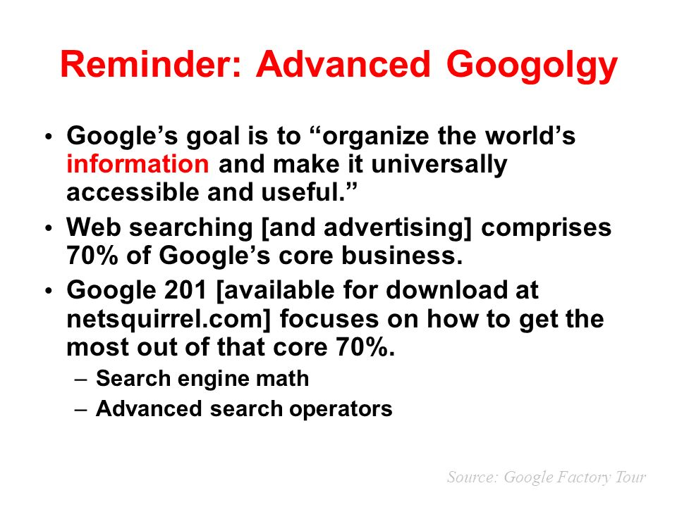 Reminder: Advanced Googolgy Googles goal is to organize the worlds information and make it universally accessible and useful.