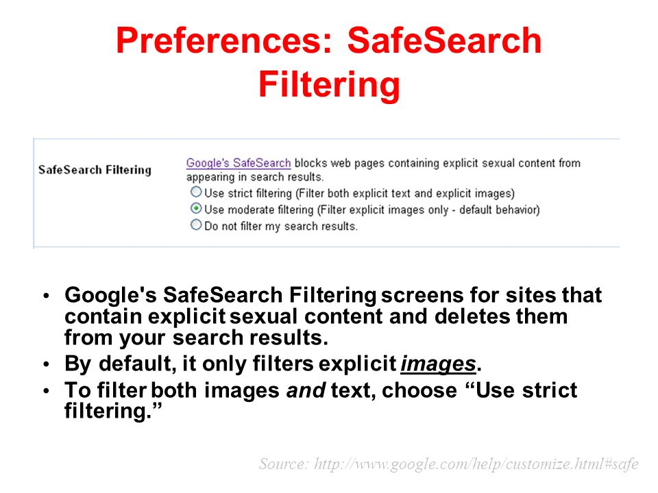 Preferences: SafeSearch Filtering Google s SafeSearch Filtering screens for sites that contain explicit sexual content and deletes them from your search results.
