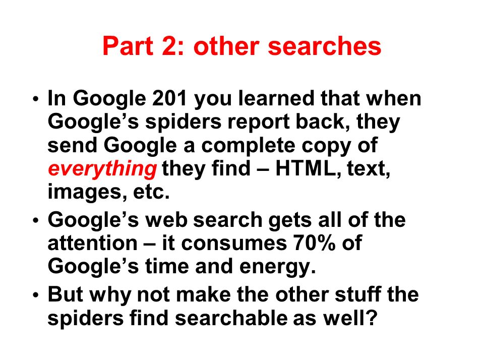 Part 2: other searches In Google 201 you learned that when Googles spiders report back, they send Google a complete copy of everything they find – HTML, text, images, etc.