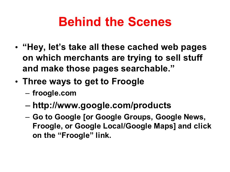 Behind the Scenes Hey, lets take all these cached web pages on which merchants are trying to sell stuff and make those pages searchable.