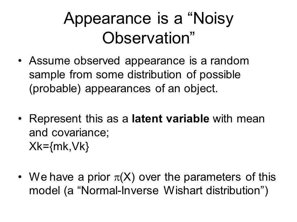 Appearance is a Noisy Observation Assume observed appearance is a random sample from some distribution of possible (probable) appearances of an object.