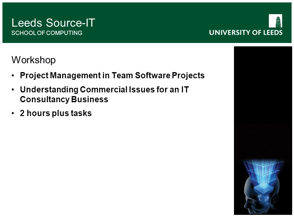 Workshop Project Management in Team Software Projects Understanding Commercial Issues for an IT Consultancy Business 2 hours plus tasks Leeds Source-IT SCHOOL OF COMPUTING
