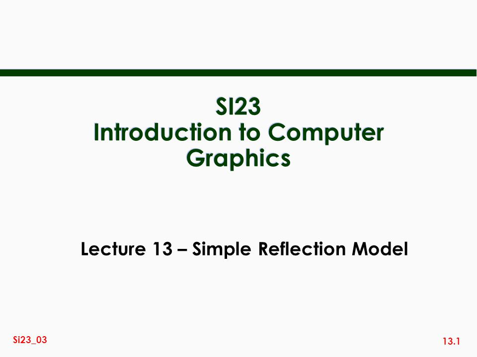 13.1 Si23_03 SI23 Introduction to Computer Graphics Lecture 13 – Simple Reflection Model