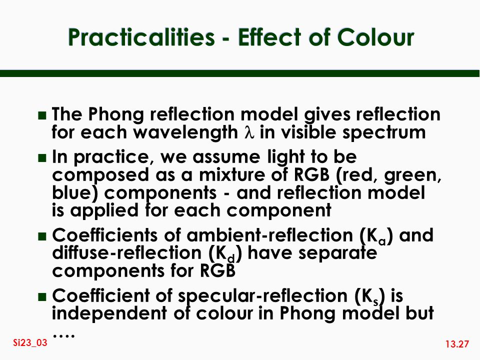 13.27 Si23_03 Practicalities - Effect of Colour The Phong reflection model gives reflection for each wavelength in visible spectrum n In practice, we