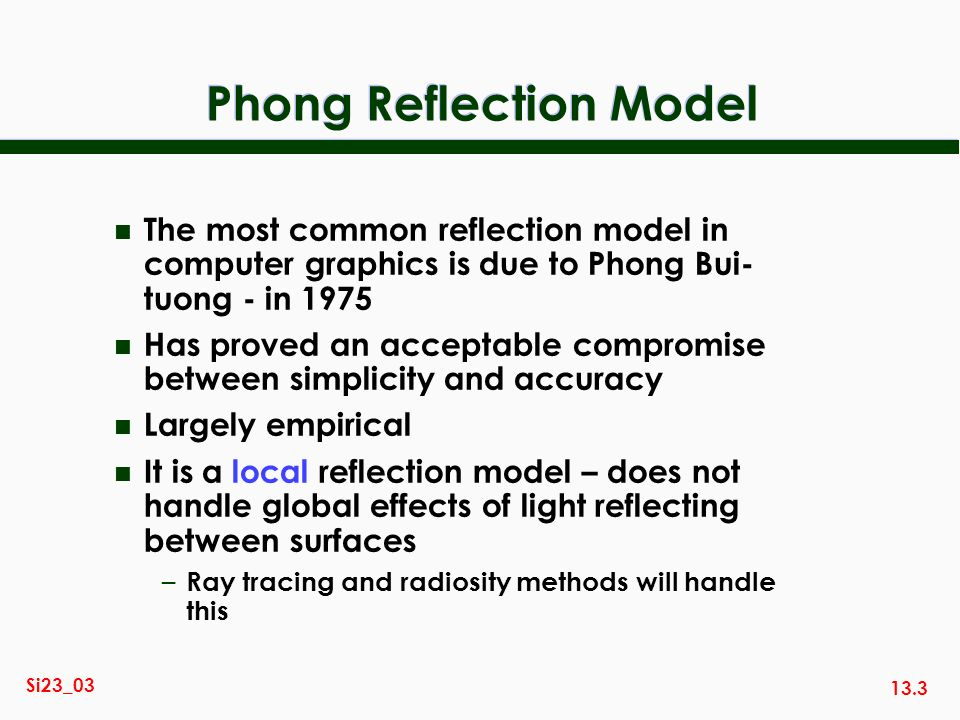 13.3 Si23_03 Phong Reflection Model n The most common reflection model in computer graphics is due to Phong Bui- tuong - in 1975 n Has proved an accep