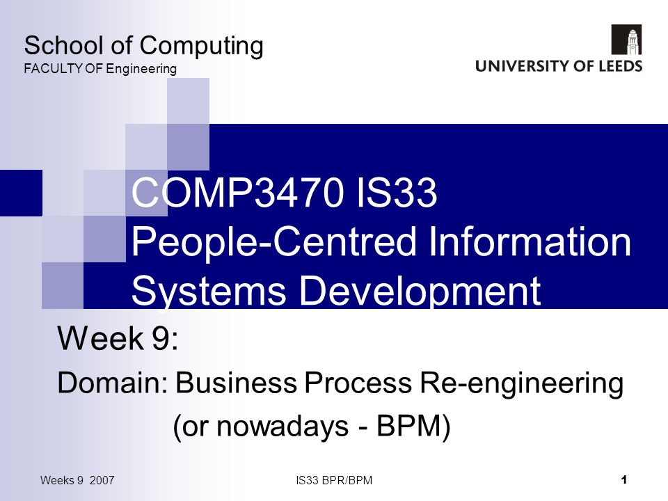 Weeks 9 2007IS33 BPR/BPM 1 COMP3470 IS33 People-Centred Information Systems Development Week 9: Domain: Business Process Re-engineering (or nowadays - BPM) School of Computing FACULTY OF Engineering