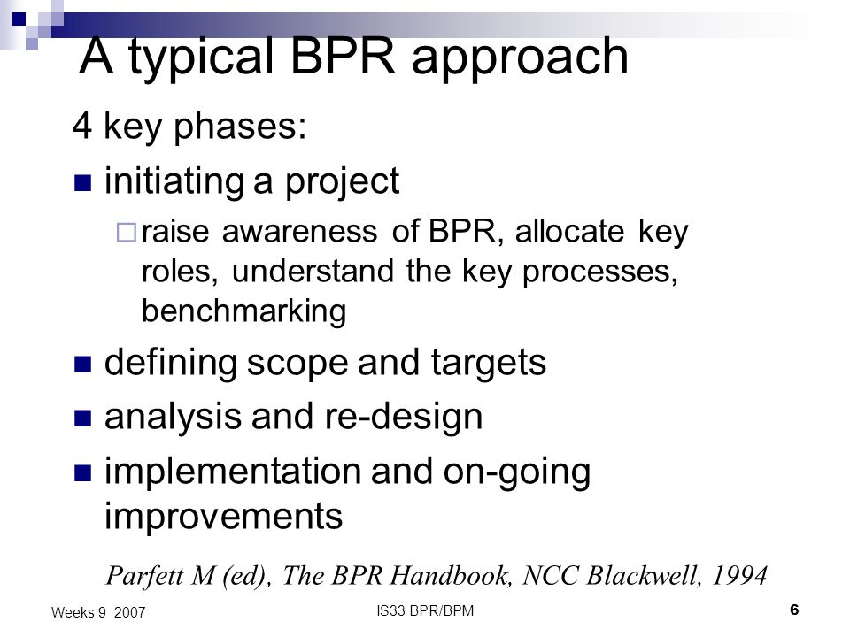 IS33 BPR/BPM6 Weeks 9 2007 A typical BPR approach 4 key phases: initiating a project raise awareness of BPR, allocate key roles, understand the key processes, benchmarking defining scope and targets analysis and re-design implementation and on-going improvements Parfett M (ed), The BPR Handbook, NCC Blackwell, 1994