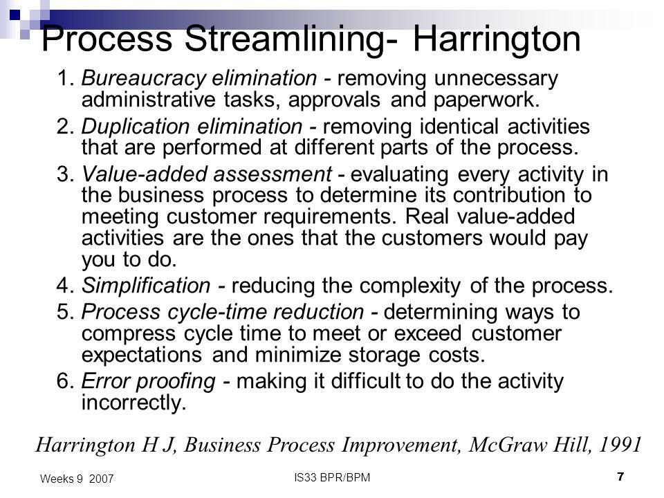 IS33 BPR/BPM7 Weeks 9 2007 Process Streamlining- Harrington 1. Bureaucracy elimination - removing unnecessary administrative tasks, approvals and pape