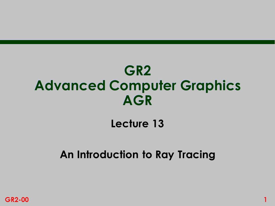 1GR2-00 GR2 Advanced Computer Graphics AGR Lecture 13 An Introduction to Ray Tracing