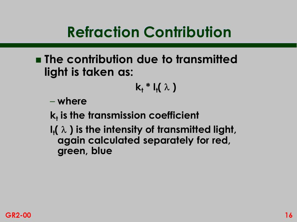 16GR2-00 Refraction Contribution n The contribution due to transmitted light is taken as: k t * I t ( ) – where k t is the transmission coefficient I