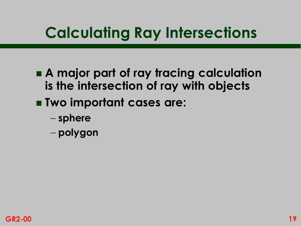 19GR2-00 Calculating Ray Intersections n A major part of ray tracing calculation is the intersection of ray with objects n Two important cases are: –