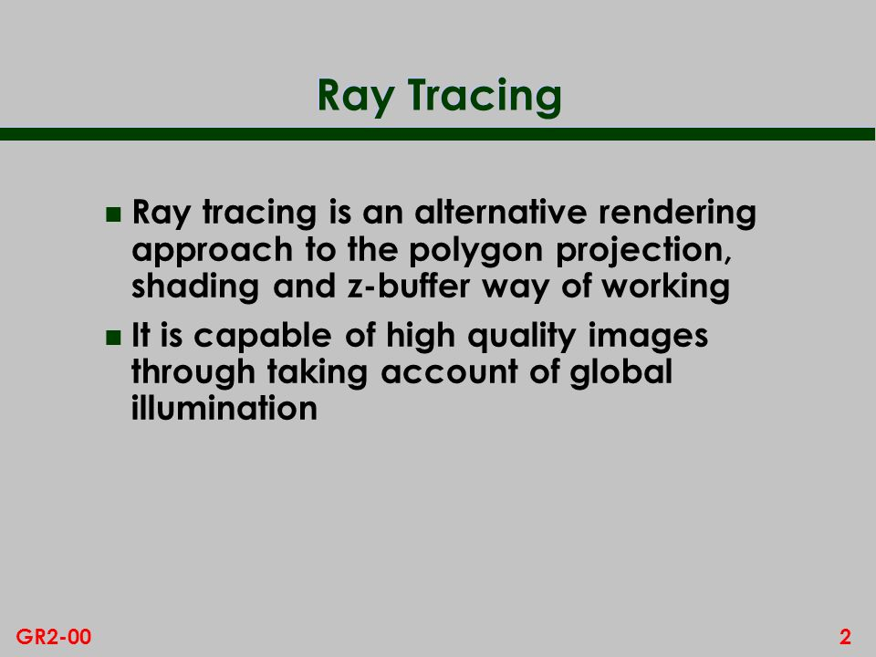 2GR2-00 Ray Tracing n Ray tracing is an alternative rendering approach to the polygon projection, shading and z-buffer way of working n It is capable