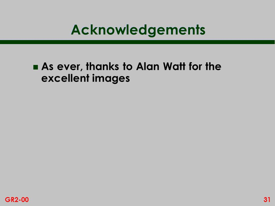 31GR2-00 Acknowledgements n As ever, thanks to Alan Watt for the excellent images