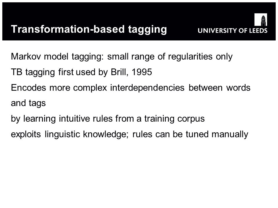 Transformation-based tagging Markov model tagging: small range of regularities only TB tagging first used by Brill, 1995 Encodes more complex interdependencies between words and tags by learning intuitive rules from a training corpus exploits linguistic knowledge; rules can be tuned manually