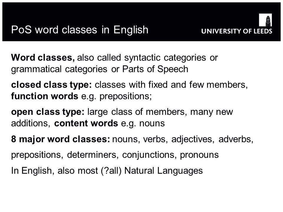 PoS word classes in English Word classes, also called syntactic categories or grammatical categories or Parts of Speech closed class type: classes with fixed and few members, function words e.g.