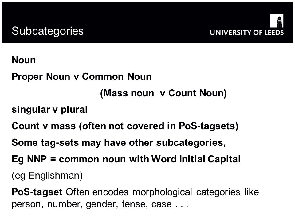 Subcategories Noun Proper Noun v Common Noun (Mass noun v Count Noun) singular v plural Count v mass (often not covered in PoS-tagsets) Some tag-sets may have other subcategories, Eg NNP = common noun with Word Initial Capital (eg Englishman) PoS-tagset Often encodes morphological categories like person, number, gender, tense, case...